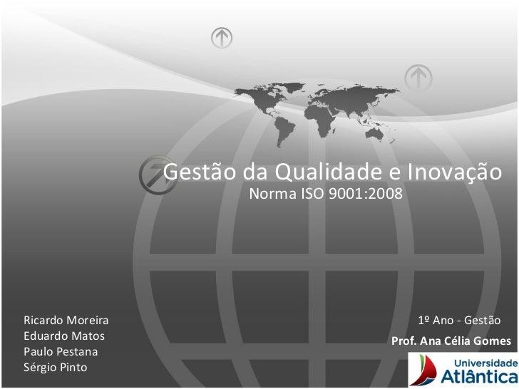 Gestão da Qualidade e Inovação Norma ISO  9001:2008 Ricardo Moreira Eduardo Matos Paulo Pestana Sérgio Pinto 1º Ano - Gest...
