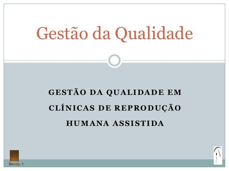 Gestão da Qualidade            GESTÃO DA QUALIDADE EM            CLÍNICAS DE REPRODUÇÃO              HUMANA ASSISTIDABento...
