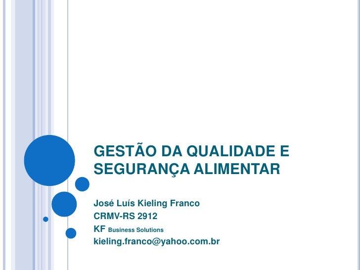 GESTÃO DA QUALIDADE E SEGURANÇA ALIMENTAR<br />José Luís Kieling Franco<br />CRMV-RS 2912<br />KF Business Solutions<br />...