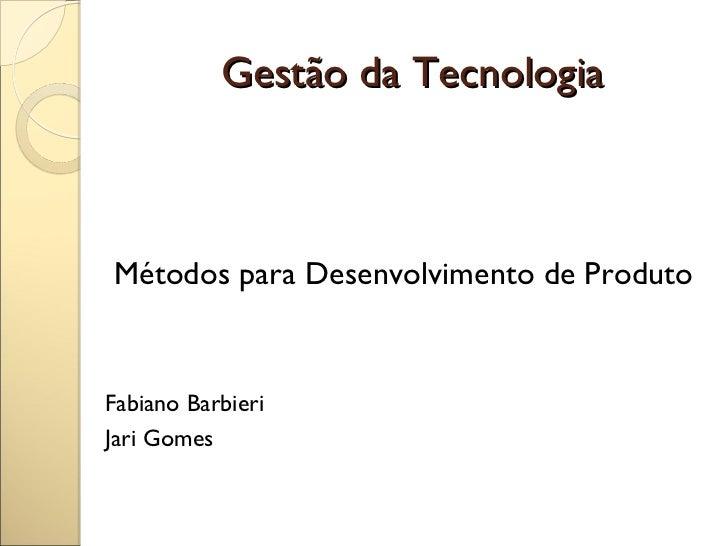 Gestão da TecnologiaMétodos para Desenvolvimento de ProdutoFabiano BarbieriJari Gomes