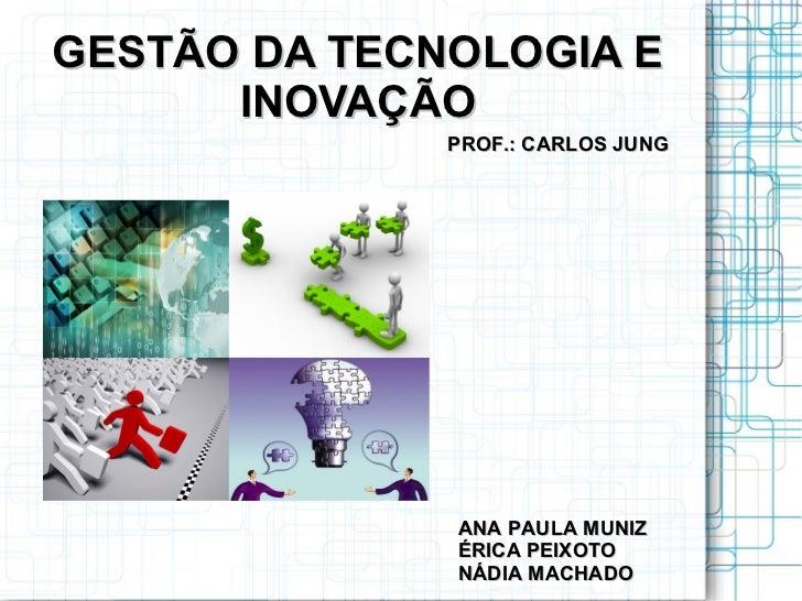 GESTÃO DA TECNOLOGIA E      INOVAÇÃO              PROF.: CARLOS JUNG              ANA PAULA MUNIZ              ÉRICA PEIXO...