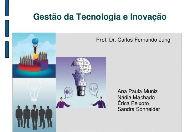 Gestão da Tecnologia e Inovação              Prof. Dr. Carlos Fernando Jung                      Ana Paula Muniz          ...