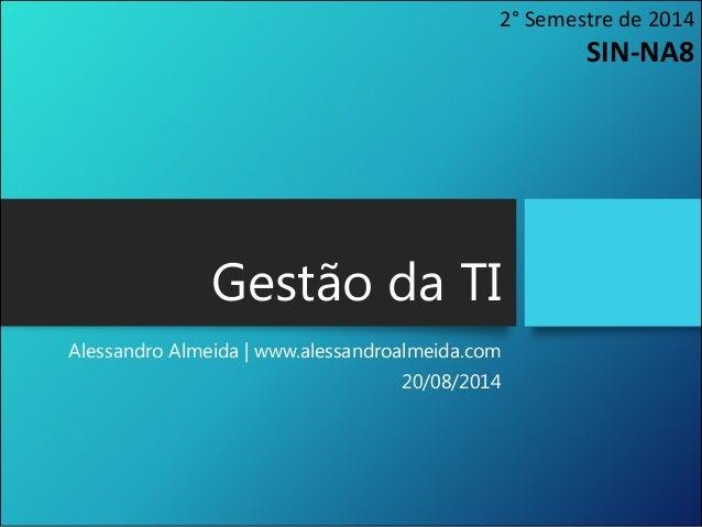 Gestão da TI Alessandro Almeida | www.alessandroalmeida.com 20/08/2014 2° Semestre de 2014 SIN-NA8