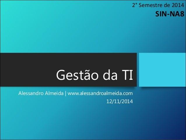 Gestão da TI Alessandro Almeida | www.alessandroalmeida.com 12/11/2014 2° Semestre de 2014 SIN-NA8
