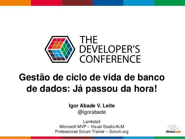 Globalcode – Open4education Gestão de ciclo de vida de banco de dados: Já passou da hora! Igor Abade V. Leite @igorabade L...