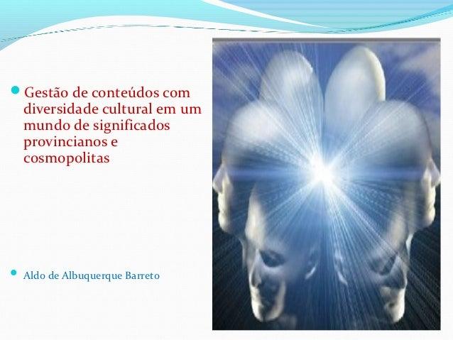 Gestão de conteúdos com  diversidade cultural em um  mundo de significados  provincianos e  cosmopolitas Aldo de Albuque...