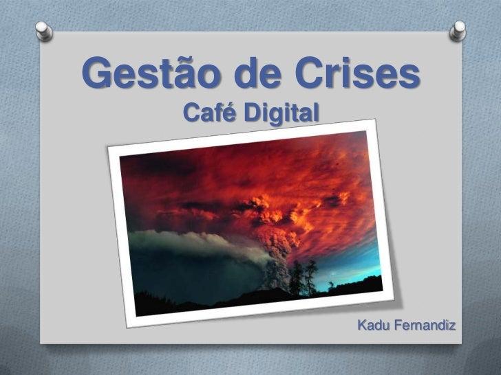 Gestão de CrisesCafé Digital<br />KaduFernandiz<br />