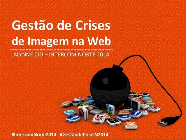 Gestão de Crises de Imagem na Web ALYNNE CID – INTERCOM NORTE 2014 #IntercomNorte2014 #GestãodeCriseIN2014