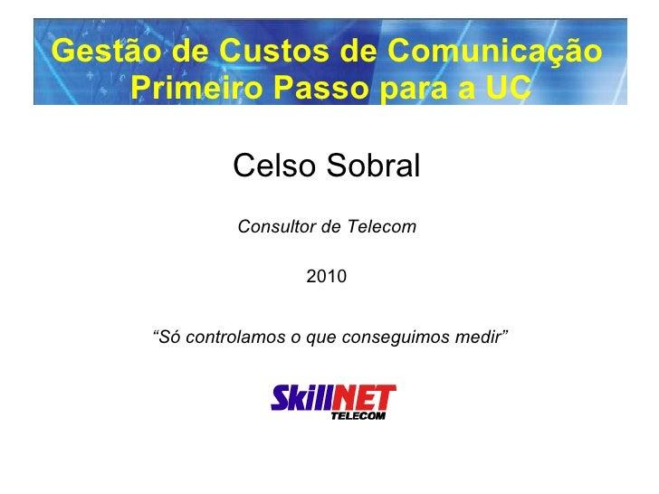 """Gestão de Custos de Comunicação  Primeiro Passo para a UC Celso Sobral Consultor de Telecom 2010   """"Só controlamos o que c..."""