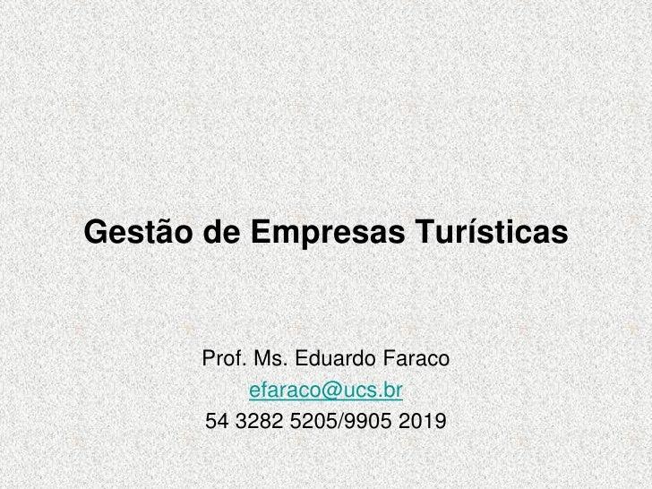 Gestão de Empresas Turísticas       Prof. Ms. Eduardo Faraco            efaraco@ucs.br       54 3282 5205/9905 2019