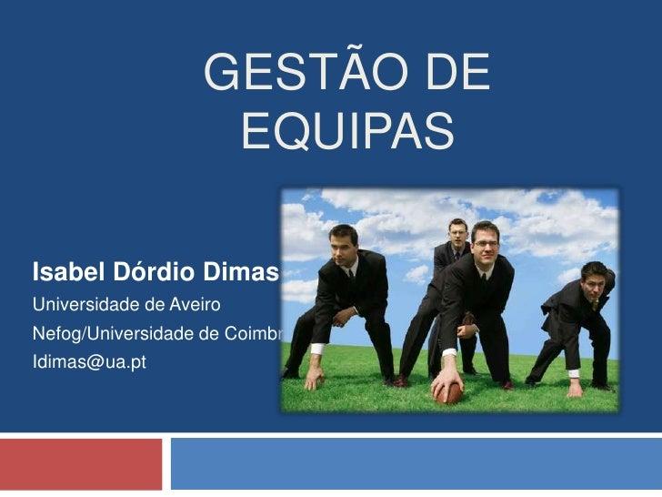Gestão de Equipas<br />Isabel Dórdio Dimas<br />Universidade de Aveiro<br />Nefog/Universidade de Coimbra<br />Idimas@ua.p...