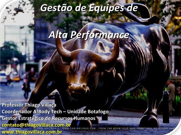Gestão de Equipes de  Alta Performance Professor Thiago Villaça Coordenador A!Body Tech – Unidade Botafogo Gestor Estratég...