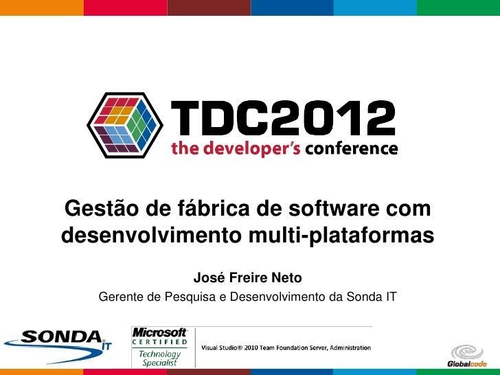 Gestão de fábrica de software comdesenvolvimento multi-plataformas                  José Freire Neto   Gerente de Pesquisa...