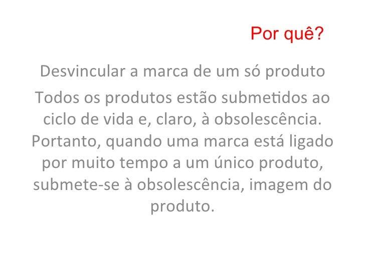 Por quê? Desvincular a marca de um só produto Todos os produtos estão subme8dos ao  ciclo de ...