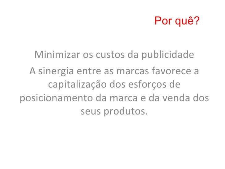 Por quê?   Minimizar os custos da publicidade   A sinergia entre as marcas favorece a          cap...