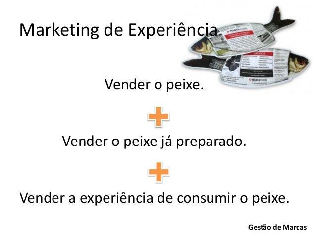 Marketing de Experiência Vender o peixe.  Vender o peixe já preparado.  Vender a experiência de consumir o peixe. Gestão d...