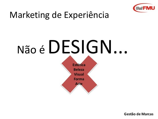 Marketing de Experiência  Não é  DESIGN... Estética Beleza Visual Forma Arte  Gestão de Marcas