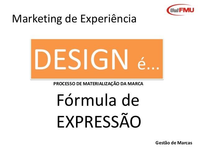 Marketing de Experiência  DESIGN é... PROCESSO DE MATERIALIZAÇÃO DA MARCA  Fórmula de EXPRESSÃO Gestão de Marcas