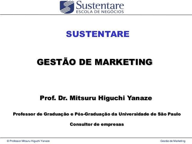 SUSTENTARE GESTÃO DE MARKETING  Prof. Dr. Mitsuru Higuchi Yanaze Professor de Graduação e Pós-Graduação da Universidade de...