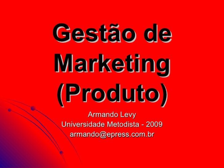 Gestão de Marketing (Produto)         Armando Levy Universidade Metodista - 2009   armando@epress.com.br