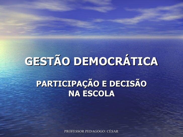 GESTÃO DEMOCRÁTICA PARTICIPAÇÃO E DECISÃO       NA ESCOLA      PROFESSOR PEDAGOGO: CÉSAR TAVARES