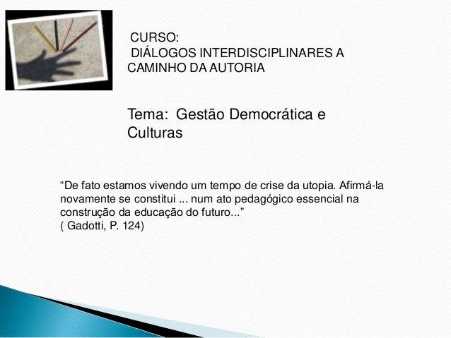 """CURSO: DIÁLOGOS INTERDISCIPLINARES A CAMINHO DA AUTORIA Tema: Gestão Democrática e Culturas """"De fato estamos vivendo um te..."""