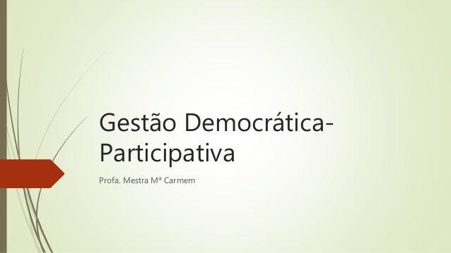 Gestão Democrática- Participativa Profa. Mestra Mª Carmem
