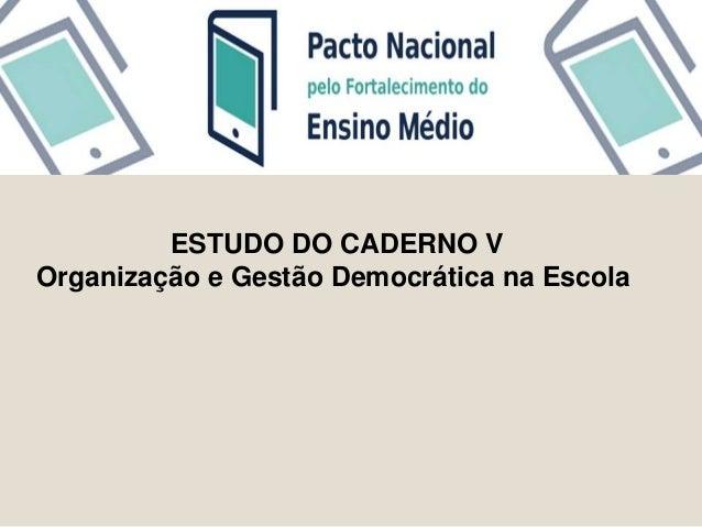 ESTUDO DO CADERNO V  Organização e Gestão Democrática na Escola