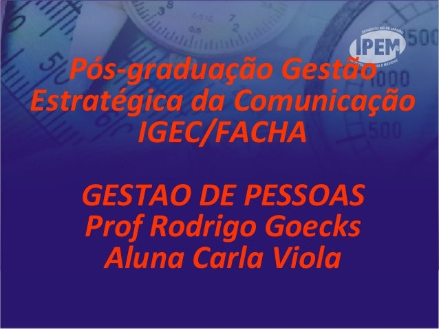 Pós-graduação GestãoEstratégica da ComunicaçãoIGEC/FACHAGESTAO DE PESSOASProf Rodrigo GoecksAluna Carla Viola