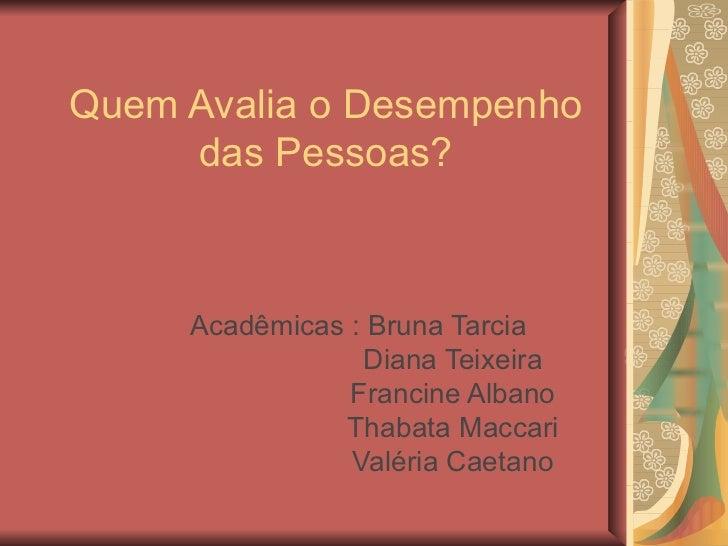 Quem Avalia o Desempenho das Pessoas? Acadêmicas : Bruna Tarcia  Diana Teixeira Francine Albano Thabata Maccari Valéria Ca...