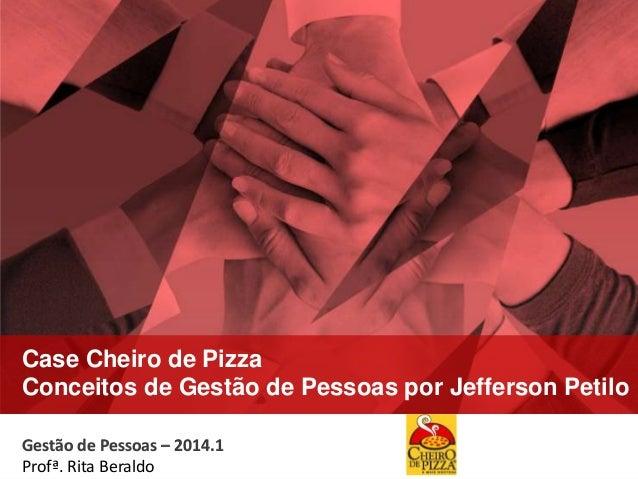 Gestão de Pessoas – 2014.1 Profa. Rita Beraldo Gestão de Pessoas – 2014.1 Profª. Rita Beraldo Case Cheiro de Pizza Conceit...