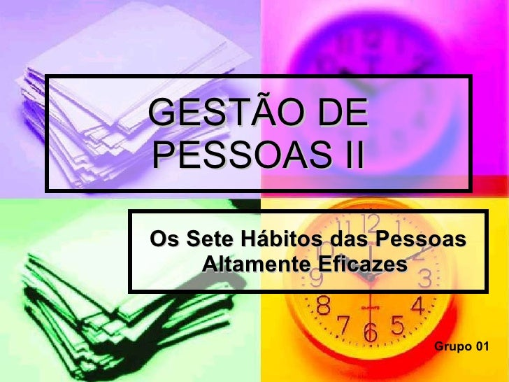 GESTÃO DE PESSOAS II Os Sete Hábitos das Pessoas Altamente Eficazes   Grupo 01