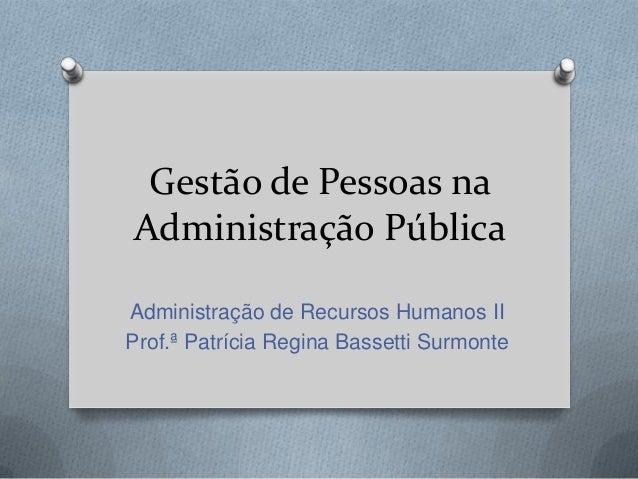 Gestão de Pessoas naAdministração PúblicaAdministração de Recursos Humanos IIProf.ª Patrícia Regina Bassetti Surmonte