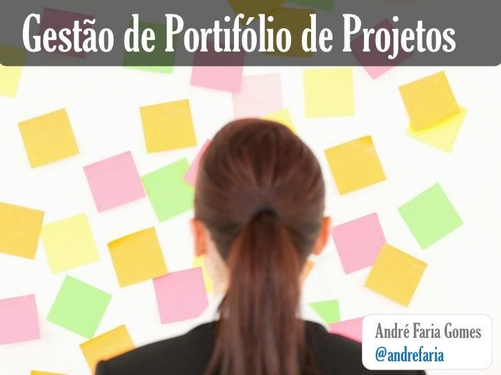 Gestão de Portifólio de Projetos                          André Faria Gomes                          @andrefaria
