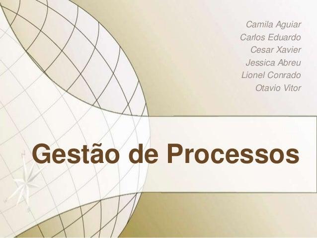 Gestão de Processos Camila Aguiar Carlos Eduardo Cesar Xavier Jessica Abreu Lionel Conrado Otavio Vitor