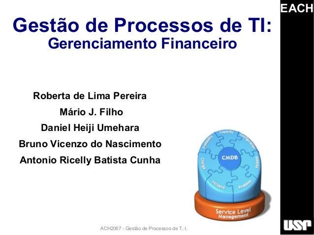 EACHGestão de Processos de TI:     Gerenciamento Financeiro  Roberta de Lima Pereira        Mário J. Filho    Daniel Heiji...
