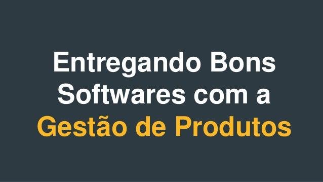 Entregando Bons Softwares com a  Gestão de Produtos