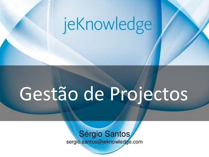 Gestão de Projectos<br />Sérgio Santos<br />sergio.santos@jeknowledge.com<br />