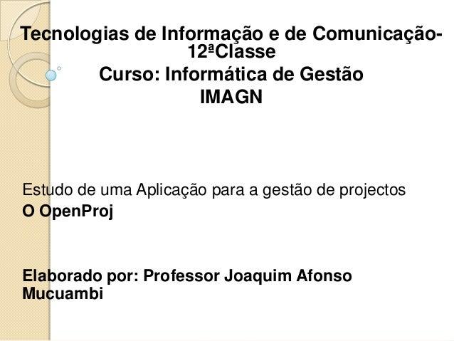 Estudo de uma Aplicação para a gestão de projectos O OpenProj Elaborado por: Professor Joaquim Afonso Mucuambi Tecnologias...