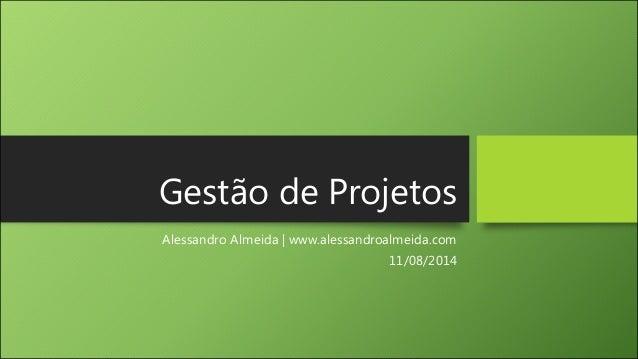 Gestão de Projetos Alessandro Almeida | www.alessandroalmeida.com 11/08/2014