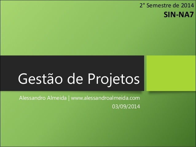 Gestão de Projetos  Alessandro Almeida | www.alessandroalmeida.com  03/09/2014  2° Semestre de 2014  SIN-NA7