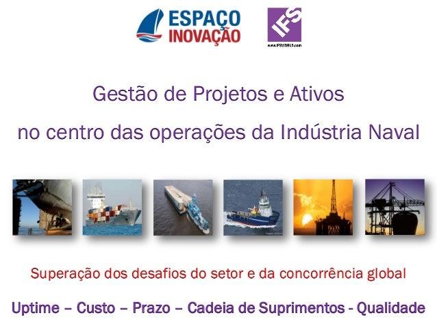 Gestão de Projetos e Ativos no centro das operações da Indústria Naval Superação dos desafios do setor e da concorrência g...
