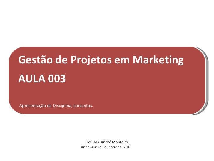Gestão de Projetos em MarketingAULA 003Apresentação da Disciplina, conceitos.                                 Prof. Ms. An...