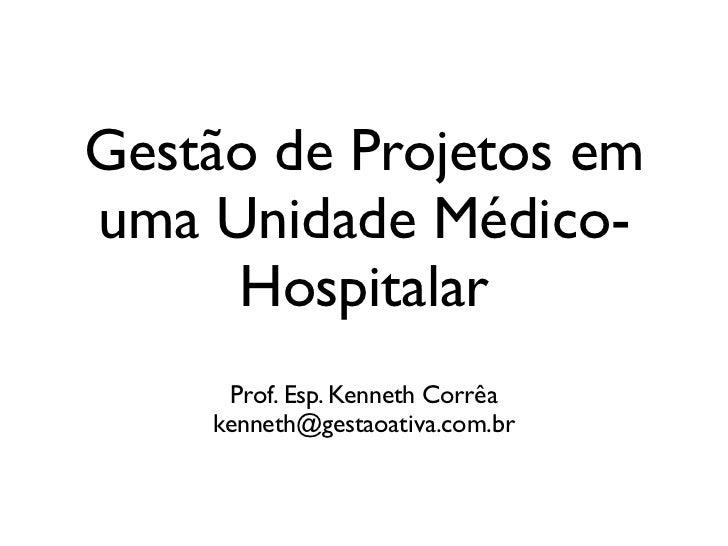 Gestão de Projetos emuma Unidade Médico-     Hospitalar     Prof. Esp. Kenneth Corrêa    kenneth@gestaoativa.com.br