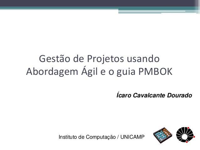 Gestão de Projetos usando Abordagem Ágil e o guia PMBOK  Ícaro Cavalcante Dourado  Instituto de Computação / UNICAMP