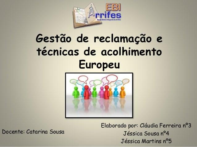 Gestão de reclamação e técnicas de acolhimento Europeu Elaborado por: Cláudia Ferreira nº3 Jéssica Sousa nº4 Jéssica Marti...