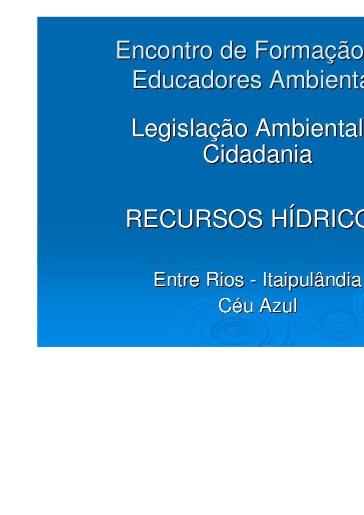 Encontro de Formação de Educadores Ambientais Legislação Ambiental e        CidadaniaRECURSOS HÍDRICOS  Entre Rios - Itaip...