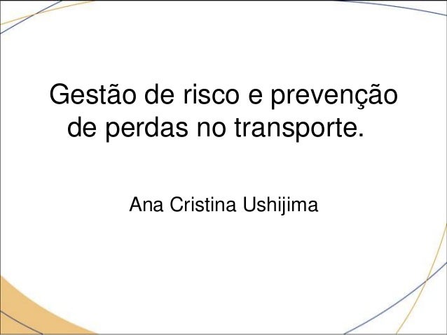Gestão de risco e prevenção de perdas no transporte. Ana Cristina Ushijima