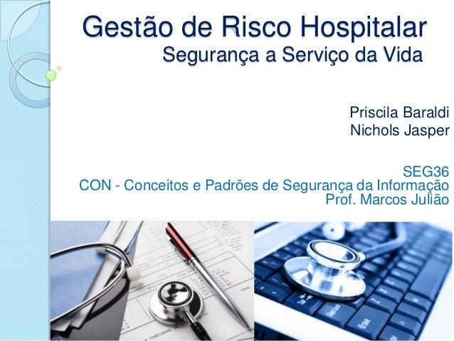 Gestão de Risco Hospitalar Segurança a Serviço da Vida SEG36 CON - Conceitos e Padrões de Segurança da Informação Prof. Ma...