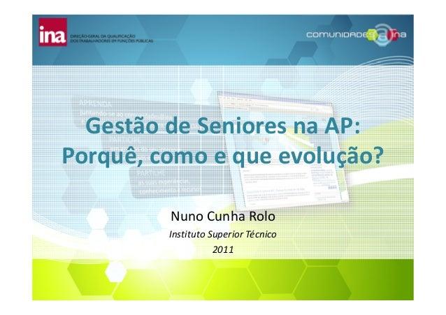 Gestão de Seniores na AP: Porquê, como e que evolução? Nuno Cunha Rolo Instituto Superior Técnico 2011